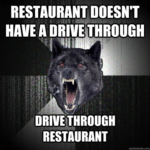restaurant doesn't have a drive through drive through restaurant - restaurant doesn't have a drive through drive through restaurant  Insanity Wolf