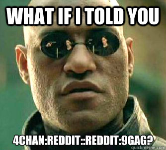 What if I told you 4chan:Reddit::Reddit:9gag?