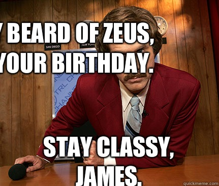 Holy Beard of Zeus, it's your birthday. Stay Classy, James. - Holy Beard of Zeus, it's your birthday. Stay Classy, James.  Happy birthday