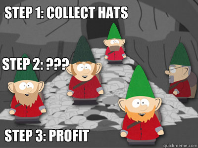 Step 1: Collect Hats Step 3: profit Step 2: ???