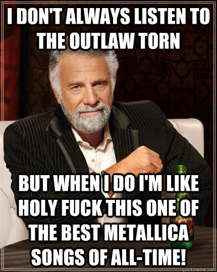 I don't always listen to The Outlaw Torn But when I do I'm like Holy FUCK this one of the best Metallica songs of All-Time! - I don't always listen to The Outlaw Torn But when I do I'm like Holy FUCK this one of the best Metallica songs of All-Time!  The Most Interesting Man In The World