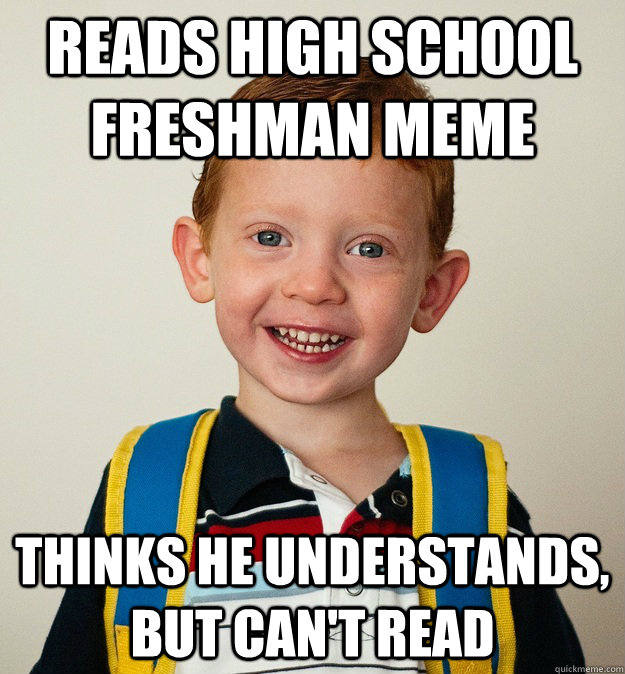 READS HIGH SCHOOL FRESHMAN MEME THINKS HE UNDERSTANDS, BUT CAN'T READ - READS HIGH SCHOOL FRESHMAN MEME THINKS HE UNDERSTANDS, BUT CAN'T READ  Pre-School Freshman