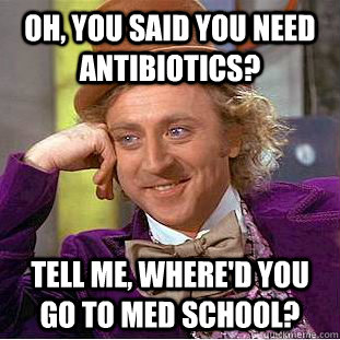 OH, YOU SAID YOU NEED ANTIBIOTICS? TELL ME, WHERE'D YOU GO TO MED SCHOOL?  Condescending Wonka