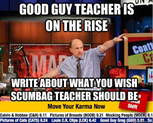 Good Guy Teacher is on the rise Write about what you wish scumbag teacher should be  - Good Guy Teacher is on the rise Write about what you wish scumbag teacher should be   Mad Karma with Jim Cramer