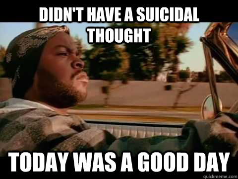 Didn't have a suicidal thought Today was a good day