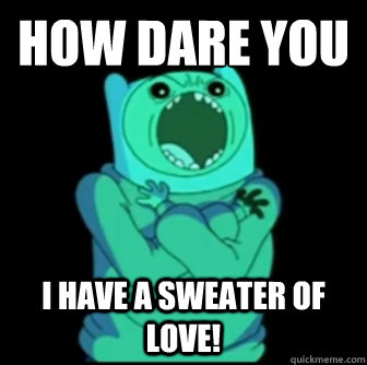 HOW DARE YOU QUESTION MY TEMPERATURE? I HAVE A SWEATER OF LOVE!