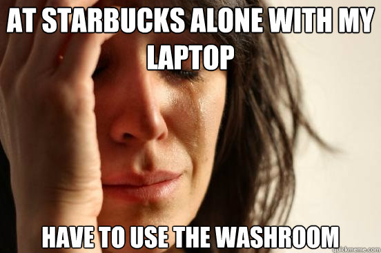 At Starbucks alone with my laptop Have to use the washroom - At Starbucks alone with my laptop Have to use the washroom  First World Problems