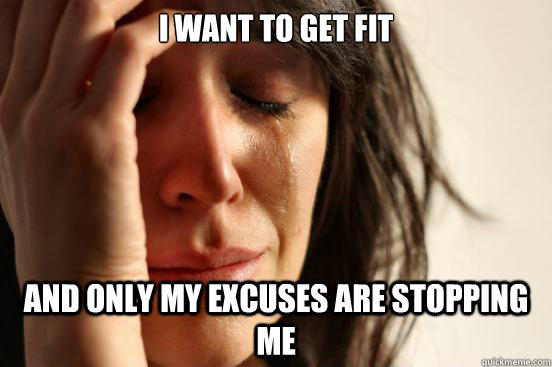 I want to get fit and only my excuses are stopping me - I want to get fit and only my excuses are stopping me  First World Problems