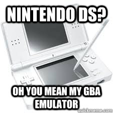 nintendo ds? oh you mean my gba emulator  - nintendo ds? oh you mean my gba emulator   nintendo ds