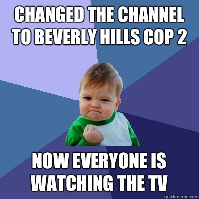 Changed the channel to beverly hills cop 2 Now everyone is watching the TV - Changed the channel to beverly hills cop 2 Now everyone is watching the TV  Success Kid