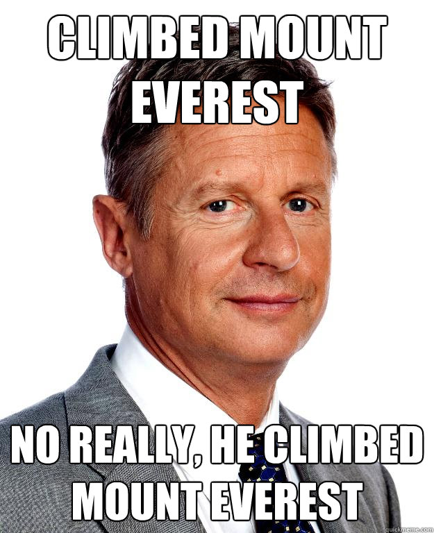 Climbed mount everest No really, he climbed mount everest - Climbed mount everest No really, he climbed mount everest  Gary Johnson for president
