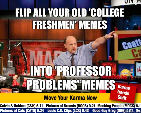 Flip all your old 'college freshmen' memes Into 'professor problems' Memes - Flip all your old 'college freshmen' memes Into 'professor problems' Memes  Mad Karma with Jim Cramer
