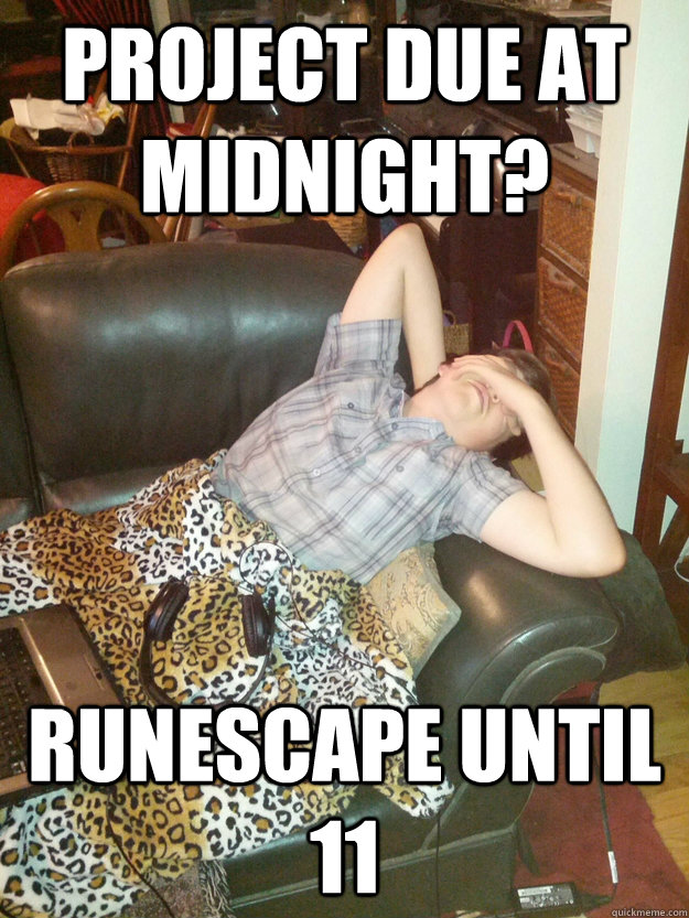 PROJECT DUE AT MiDNIGHT? RUNESCAPE UNTIL 11 - PROJECT DUE AT MiDNIGHT? RUNESCAPE UNTIL 11  Procrastinating Christopher