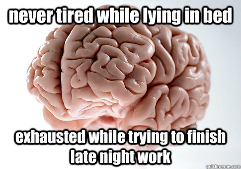 never tired while lying in bed exhausted while trying to finish late night work  - never tired while lying in bed exhausted while trying to finish late night work   Scumbag Brain
