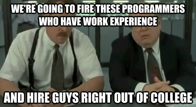 We're going to fire these programmers who have work experience and hire guys right out of college