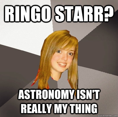 ringo starr? astronomy isn't really my thing - ringo starr? astronomy isn't really my thing  Musically Oblivious 8th Grader
