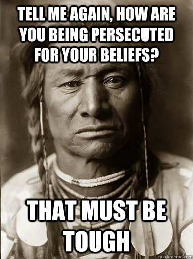 Tell me again, how are you being persecuted for your beliefs? that must be tough - Tell me again, how are you being persecuted for your beliefs? that must be tough  Unimpressed American Indian