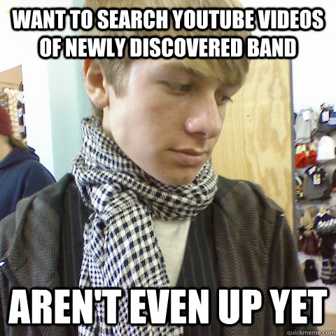 want to search youtube videos of newly discovered band aren't even up yet