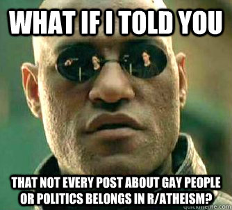 What if I told you That not every post about gay people or politics belongs in r/atheism?