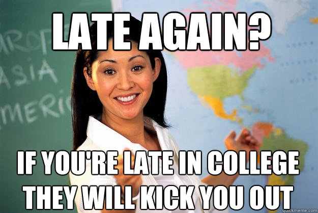 Late again? If you're late in college they will kick you out - Late again? If you're late in college they will kick you out  Unhelpful High School Teacher
