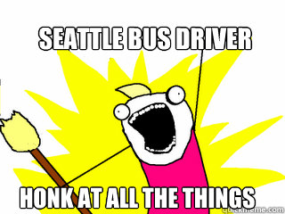 Seattle bus driver Honk at all the things - Seattle bus driver Honk at all the things  All The Things