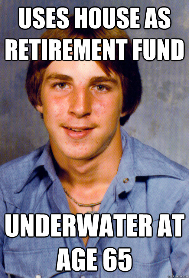Uses house as retirement fund underwater at age 65 - Uses house as retirement fund underwater at age 65  Old Economy Steven