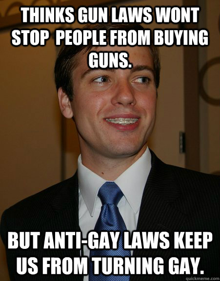 Thinks gun laws wont stop  people from buying guns. but anti-gay laws keep us from turning gay. - Thinks gun laws wont stop  people from buying guns. but anti-gay laws keep us from turning gay.  College Republican