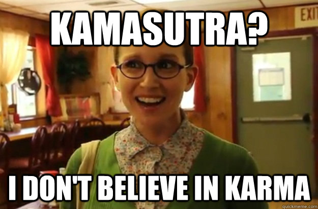 kamasutra? I don't believe in Karma - kamasutra? I don't believe in Karma  Sexually Oblivious Female
