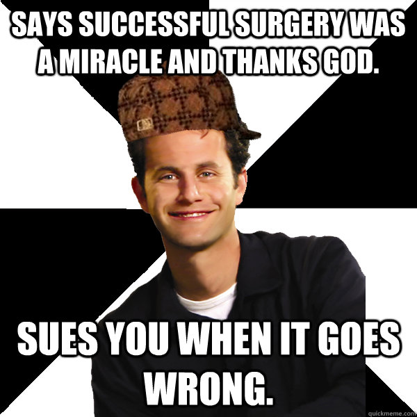 Says successful surgery was a miracle and thanks God. Sues you when it goes wrong. - Says successful surgery was a miracle and thanks God. Sues you when it goes wrong.  Scumbag Christian