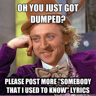 Oh you just got dumped?  Please post more