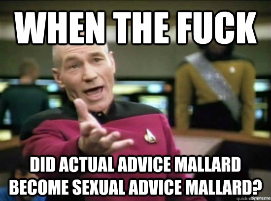 when the fuck did actual advice mallard become sexual advice mallard? - when the fuck did actual advice mallard become sexual advice mallard?  Annoyed Picard HD