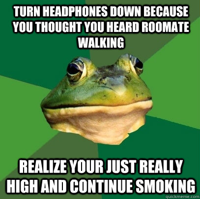 Turn headphones down because you thought you heard roomate walking Realize your just really high and continue smoking  - Turn headphones down because you thought you heard roomate walking Realize your just really high and continue smoking   Foul Bachelor Frog
