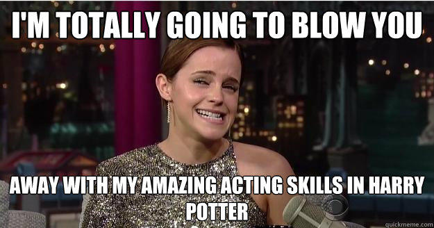 I'm totally going to blow you away with my amazing acting skills in harry potter  Emma Watson Troll