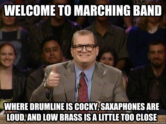 Welcome to marching band where drumline is cocky, saxaphones are loud, and low brass is a little too close