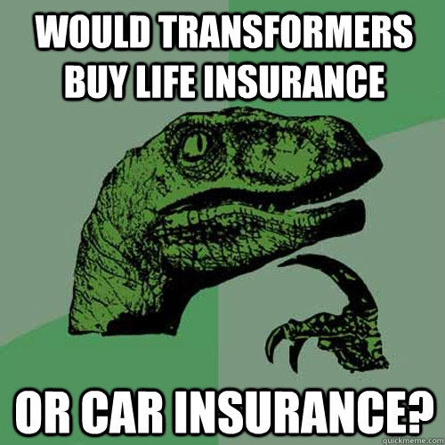 would transformers buy life insurance or car insurance? - would transformers buy life insurance or car insurance?  Philosoraptor
