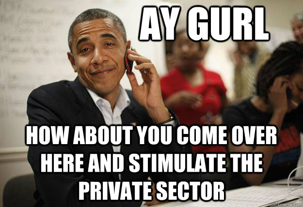 Ay gurl how about you come over here and stimulate the private sector - Ay gurl how about you come over here and stimulate the private sector  Misc