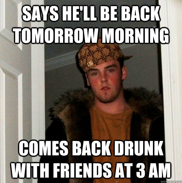 says he'll be back tomorrow morning comes back drunk with friends at 3 am  Scumbag Steve