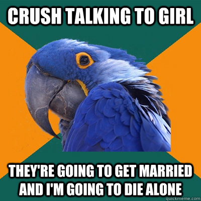 crush talking to girl they're going to get married and i'm going to die alone - crush talking to girl they're going to get married and i'm going to die alone  Paranoid Parrot