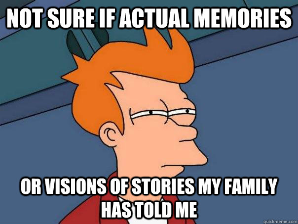 Not sure if actual memories Or visions of stories my family has told me - Not sure if actual memories Or visions of stories my family has told me  Futurama Fry