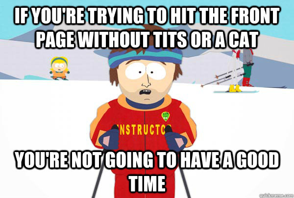 If you're trying to hit the front page without tits or a cat You're not going to have a good time - If you're trying to hit the front page without tits or a cat You're not going to have a good time  Super Cool Ski Instructor
