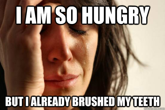 I am so hungry but I already brushed my teeth - I am so hungry but I already brushed my teeth  First World Problems