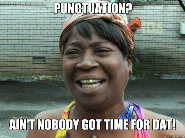 Punctuation? Ain't nobody got time for dat! - Punctuation? Ain't nobody got time for dat!  Sweet Brown
