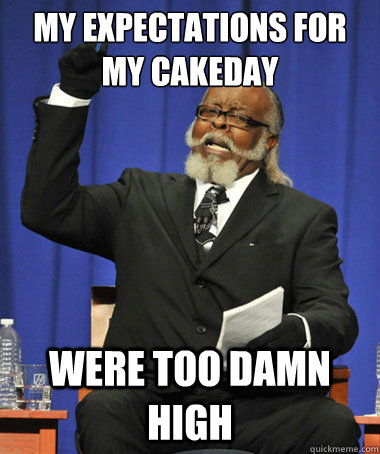 My expectations for my cakeday Were too damn high - My expectations for my cakeday Were too damn high  The Rent Is Too Damn High