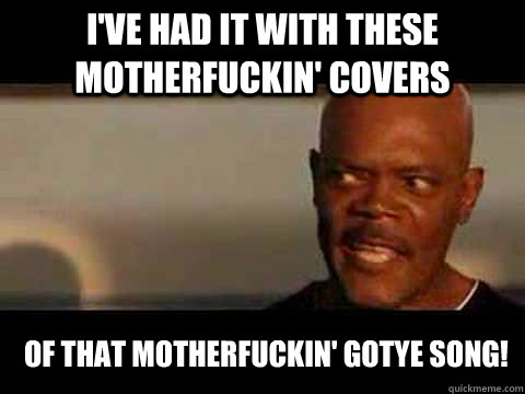 i've had it with these motherfuckin' covers of that motherfuckin' gotye song! - i've had it with these motherfuckin' covers of that motherfuckin' gotye song!  Angry Samuel Jackson
