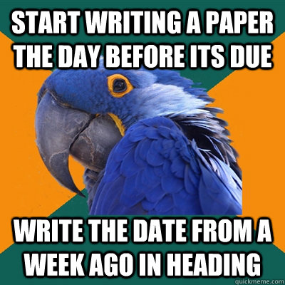 start writing a paper the day before its due write the date from a week ago in heading - start writing a paper the day before its due write the date from a week ago in heading  Paranoid Parrot