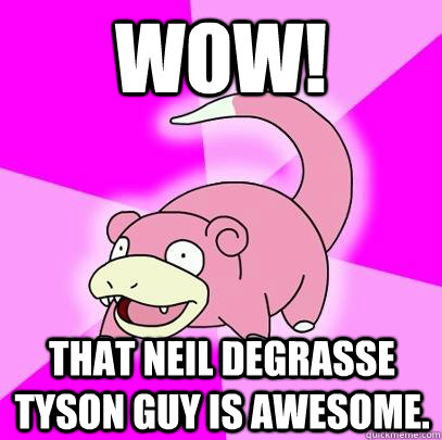 WOW! That Neil deGrasse Tyson guy is awesome. - WOW! That Neil deGrasse Tyson guy is awesome.  Slowpoke