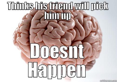 THINKS HIS FRIEND WILL PICK HIM UP DOESNT HAPPEN Scumbag Brain
