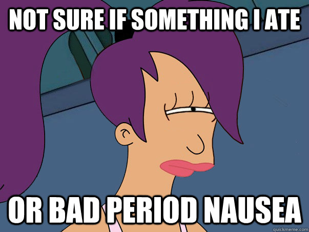not sure if something i ate or bad period nausea - not sure if something i ate or bad period nausea  Misc