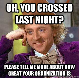Oh, you crossed last night? please tell me more about how great your organization is  Condescending Wonka