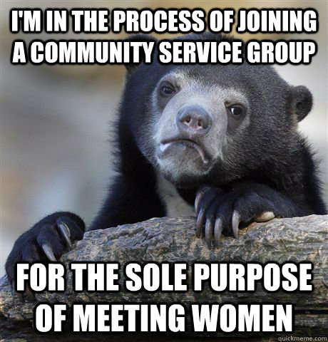 I'm in the process of joining a community service group for the sole purpose of meeting women - I'm in the process of joining a community service group for the sole purpose of meeting women  Confession Bear